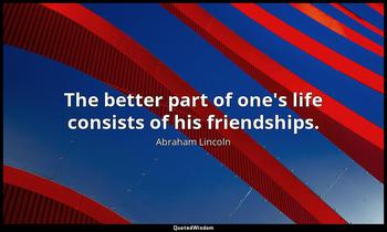 The better part of one's life consists of his friendships. Abraham Lincoln