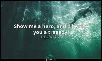 Show me a hero, and I'll write you a tragedy. F. Scott Fitzgerald