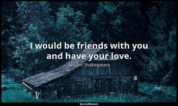 I would be friends with you and have your love. William Shakespeare