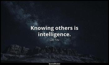 Knowing others is intelligence. Lao Tzu