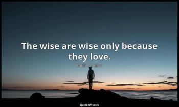 The wise are wise only because they love. Paulo Coelho