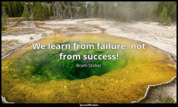We learn from failure, not from success! Bram Stoker