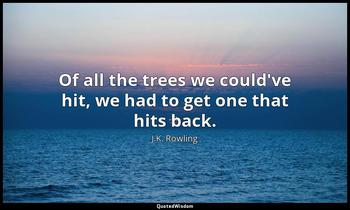 Of all the trees we could've hit, we had to get one that hits back. J.K. Rowling
