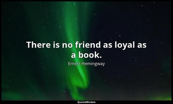 There is no friend as loyal as a book. Ernest Hemingway