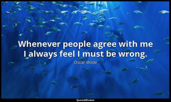 Whenever people agree with me I always feel I must be wrong. Oscar Wilde