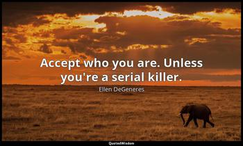 Accept who you are. Unless you're a serial killer. Ellen DeGeneres