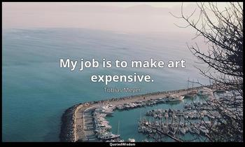 My job is to make art expensive. Tobias Meyer