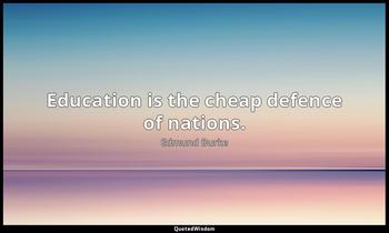 Education is the cheap defence of nations. Edmund Burke
