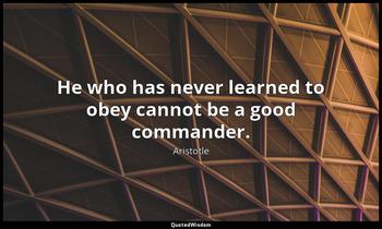 He who has never learned to obey cannot be a good commander. Aristotle