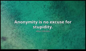 Anonymity is no excuse for stupidity. Albert Einstein