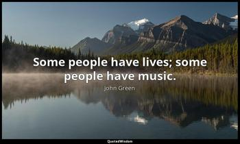 Some people have lives; some people have music. John Green
