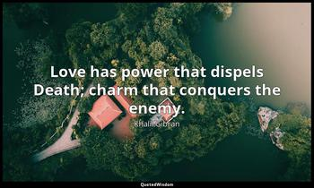 Love has power that dispels Death; charm that conquers the enemy. Khalil Gibran