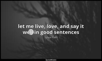 let me live, love, and say it well in good sentences Sylvia Plath