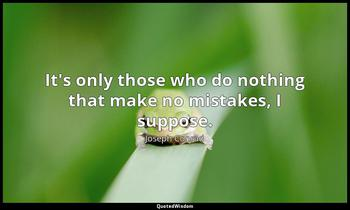 It's only those who do nothing that make no mistakes, I suppose. Joseph Conrad