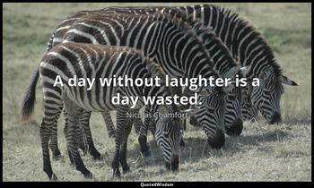 A day without laughter is a day wasted. Nicolas Chamfort