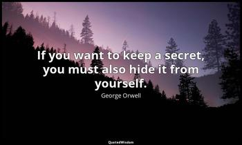 If you want to keep a secret, you must also hide it from yourself. George Orwell