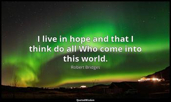 I live in hope and that I think do all Who come into this world. Robert Bridges