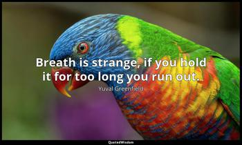 Breath is strange, if you hold it for too long you run out. Yuval Greenfield