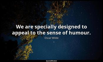 We are specially designed to appeal to the sense of humour. Oscar Wilde