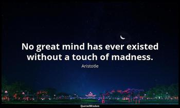No great mind has ever existed without a touch of madness. Aristotle