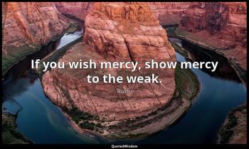 If you wish mercy, show mercy to the weak. Rumi