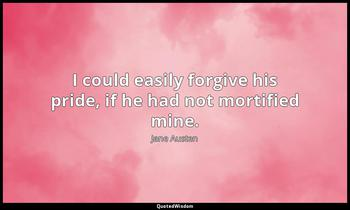 I could easily forgive his pride, if he had not mortified mine. Jane Austen