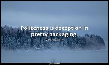 Politeness is deception in pretty packaging. Veronica Roth