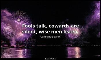 Fools talk, cowards are silent, wise men listen. Carlos Ruiz Zafon