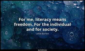 For me, literacy means freedom. For the individual and for society. LeVar Burton