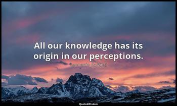 All our knowledge has its origin in our perceptions. Leonardo da Vinci