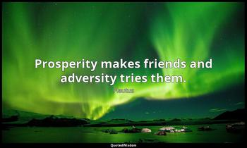 Prosperity makes friends and adversity tries them. Plautus