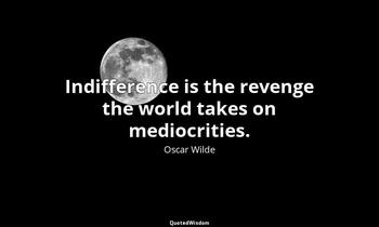 Indifference is the revenge the world takes on mediocrities. Oscar Wilde