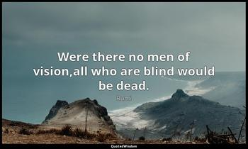 Were there no men of vision,all who are blind would be dead. Rumi