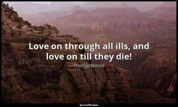 Love on through all ills, and love on till they die! Thomas Moore