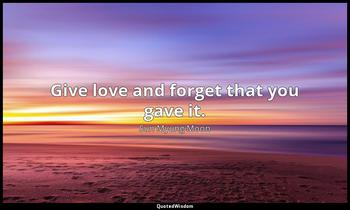 Give love and forget that you gave it. Sun Myung Moon