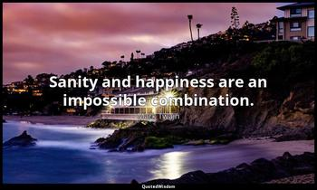 Sanity and happiness are an impossible combination. Mark Twain