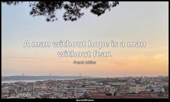 A man without hope is a man without fear. Frank Miller