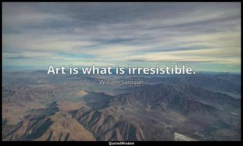 Art is what is irresistible. William Saroyan