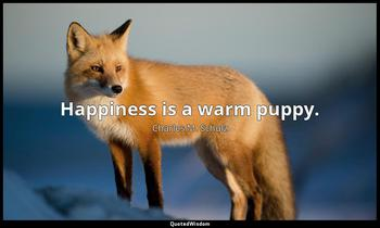 Happiness is a warm puppy. Charles M. Schulz