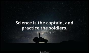 Science is the captain, and practice the soldiers. Leonardo da Vinci