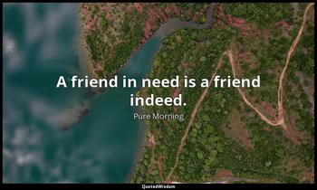 A friend in need is a friend indeed. Pure Morning