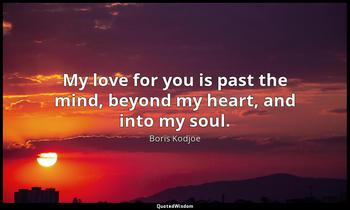 My love for you is past the mind, beyond my heart, and into my soul. Boris Kodjoe