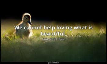 We cannot help loving what is beautiful. Augustine of Hippo