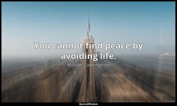 You cannot find peace by avoiding life. Michael Cunningham