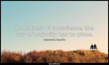In matters of conscience, the law of majority has no place. Mahatma Gandhi