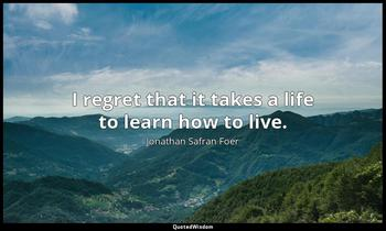 I regret that it takes a life to learn how to live. Jonathan Safran Foer