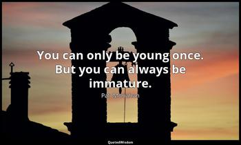 You can only be young once. But you can always be immature. Pat  Monahan