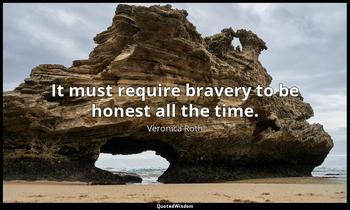 It must require bravery to be honest all the time. Veronica Roth