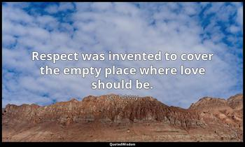 Respect was invented to cover the empty place where love should be. Leo Tolstoy