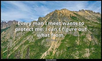 Every man I meet wants to protect me. I can't figure out what from. Mae West